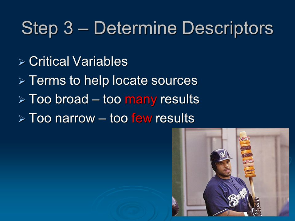 9 Step 3 – Determine Descriptors  Critical Variables  Terms to help locate sources  Too broad – too many results  Too narrow – too few results