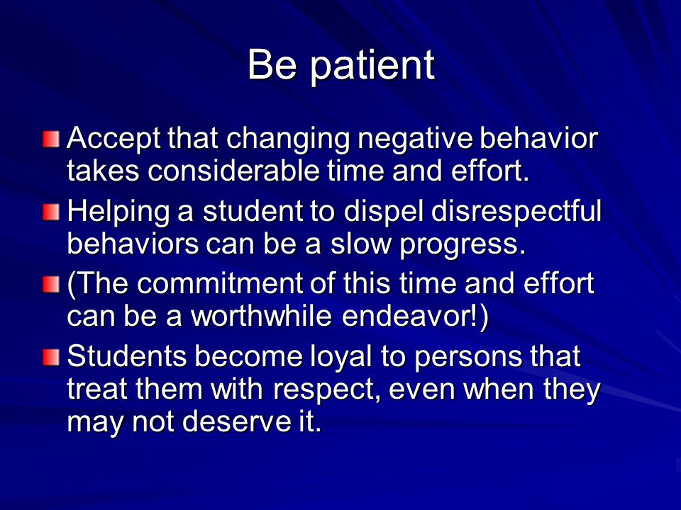 Be patient Accept that changing negative behavior takes considerable time and effort.