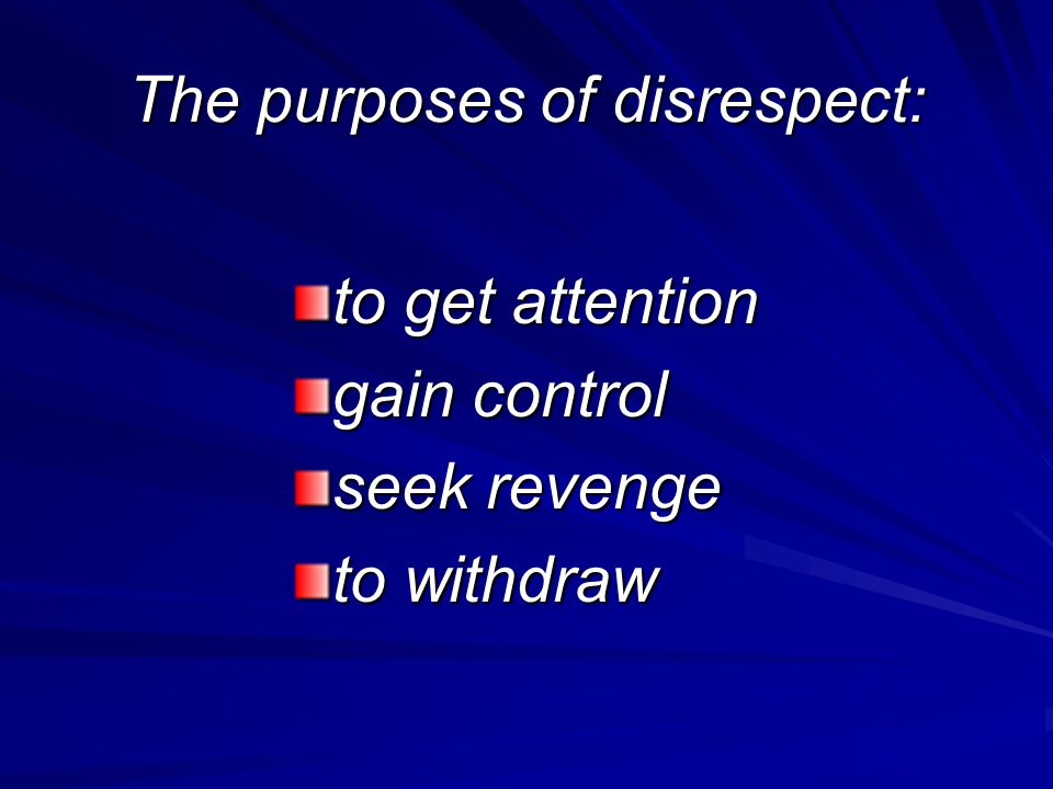 The purposes of disrespect: to get attention gain control seek revenge to withdraw