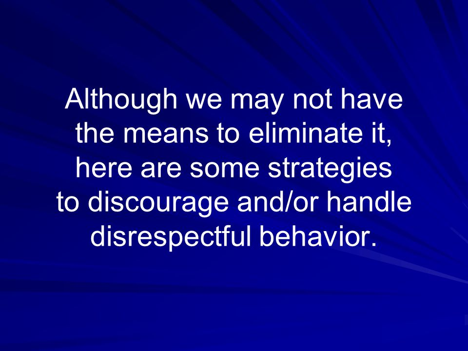 Although we may not have the means to eliminate it, here are some strategies to discourage and/or handle disrespectful behavior.
