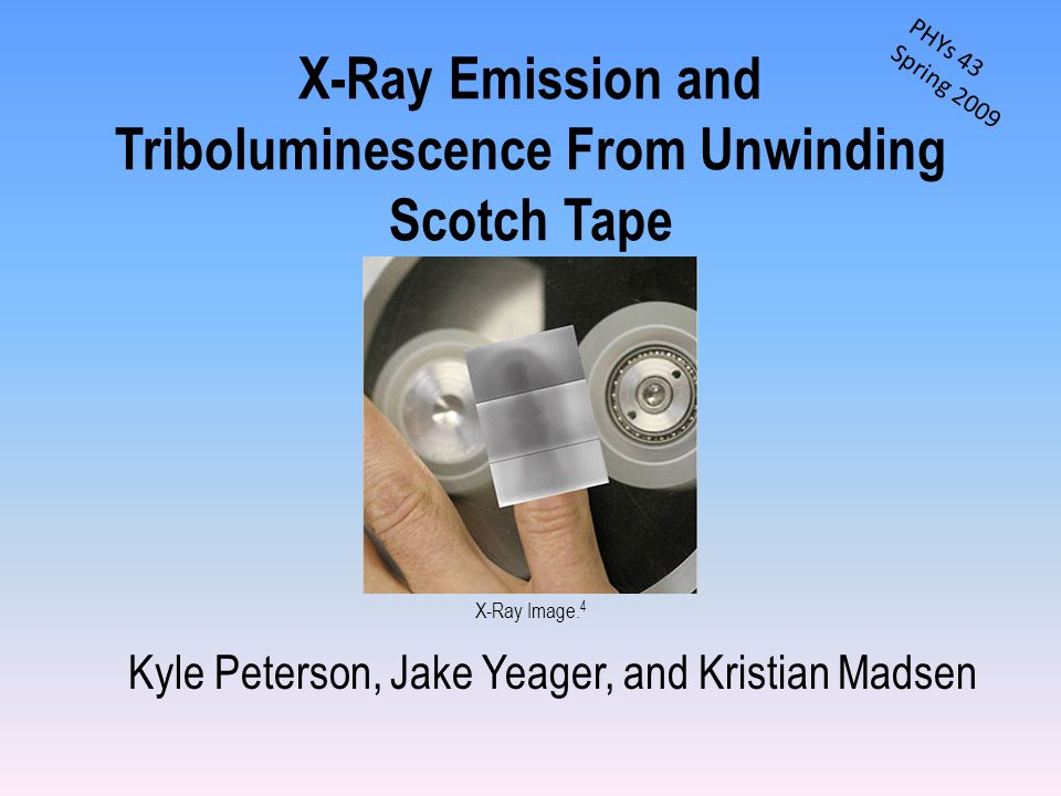 X-Ray Emission and Triboluminescence From Unwinding Scotch Tape Kyle Peterson, Jake Yeager, and Kristian Madsen X-Ray Image.