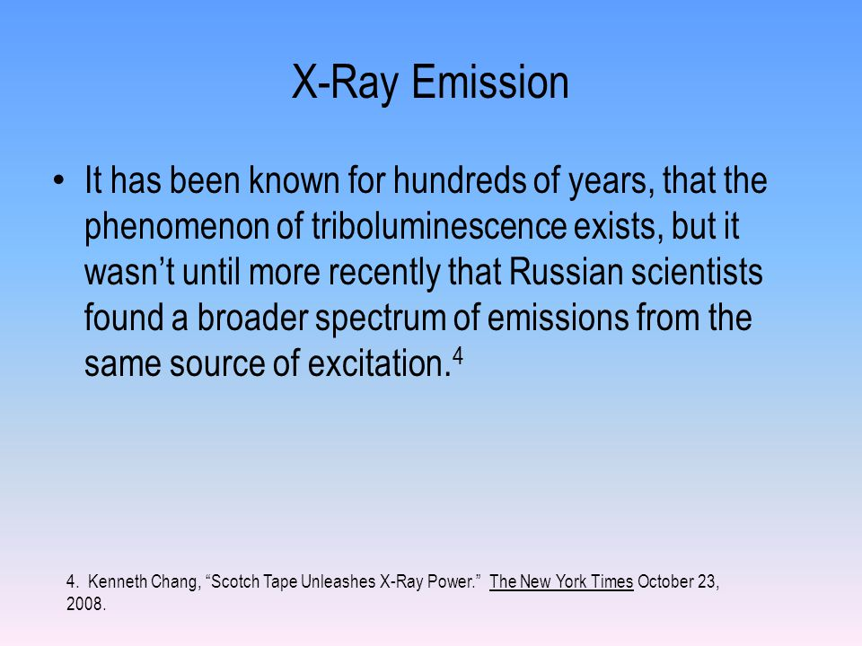 X-Ray Emission It has been known for hundreds of years, that the phenomenon of triboluminescence exists, but it wasn't until more recently that Russian scientists found a broader spectrum of emissions from the same source of excitation.