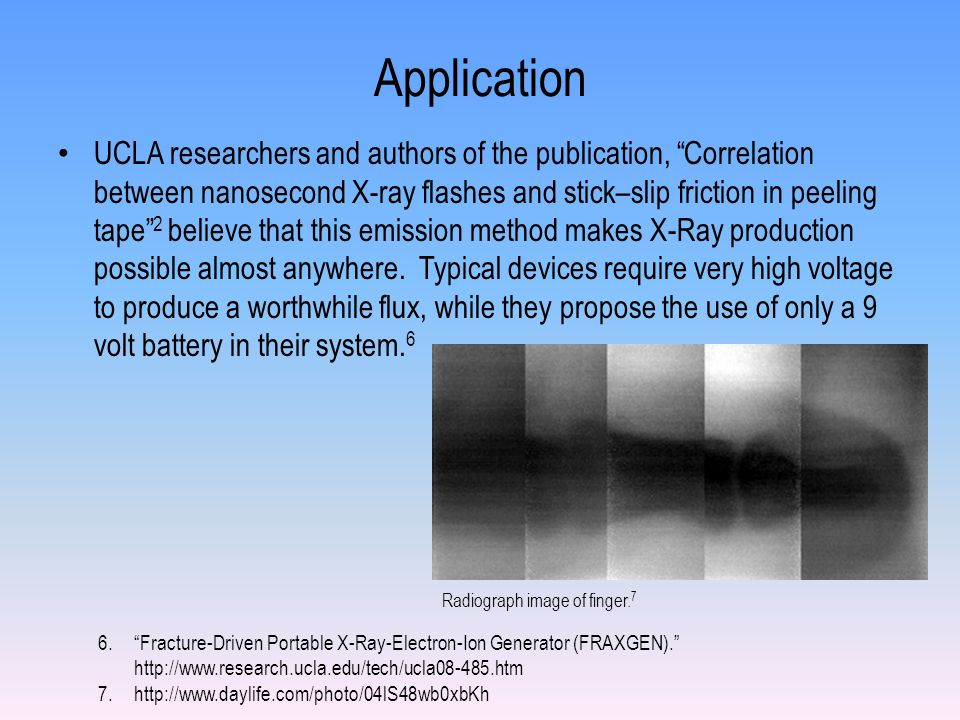 Application UCLA researchers and authors of the publication, Correlation between nanosecond X-ray flashes and stick–slip friction in peeling tape 2 believe that this emission method makes X-Ray production possible almost anywhere.