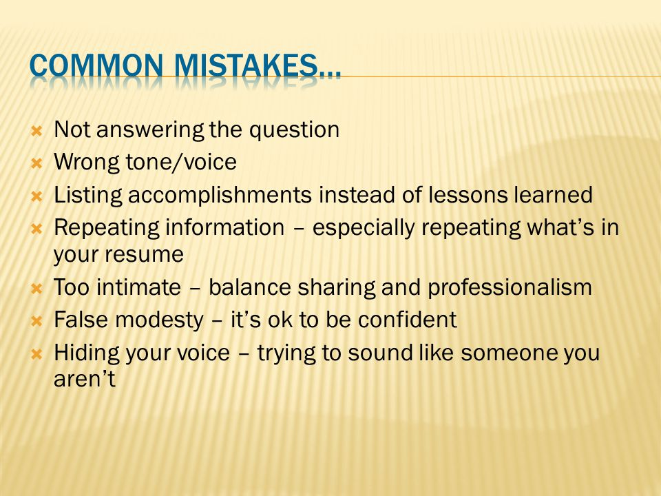  Not answering the question  Wrong tone/voice  Listing accomplishments instead of lessons learned  Repeating information – especially repeating what's in your resume  Too intimate – balance sharing and professionalism  False modesty – it's ok to be confident  Hiding your voice – trying to sound like someone you aren't
