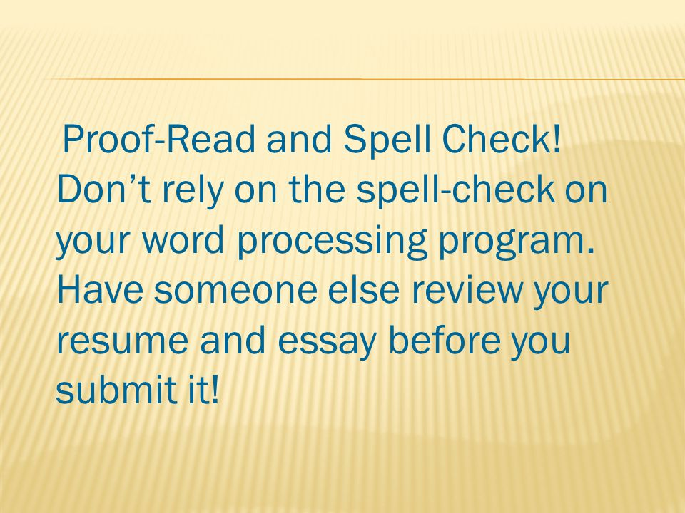 Proof-Read and Spell Check. Don't rely on the spell-check on your word processing program.