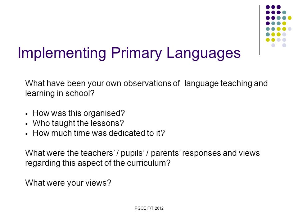 PGCE F/T 2012 Implementing Primary Languages What have been your own observations of language teaching and learning in school.