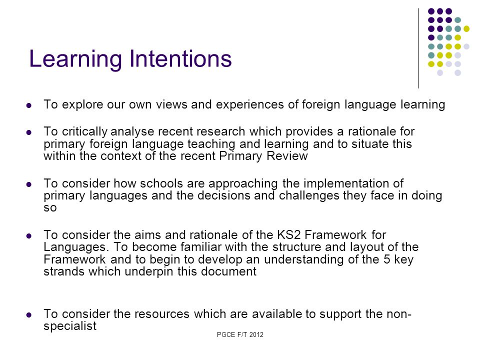 PGCE F/T 2012 Learning Intentions To explore our own views and experiences of foreign language learning To critically analyse recent research which provides a rationale for primary foreign language teaching and learning and to situate this within the context of the recent Primary Review To consider how schools are approaching the implementation of primary languages and the decisions and challenges they face in doing so To consider the aims and rationale of the KS2 Framework for Languages.