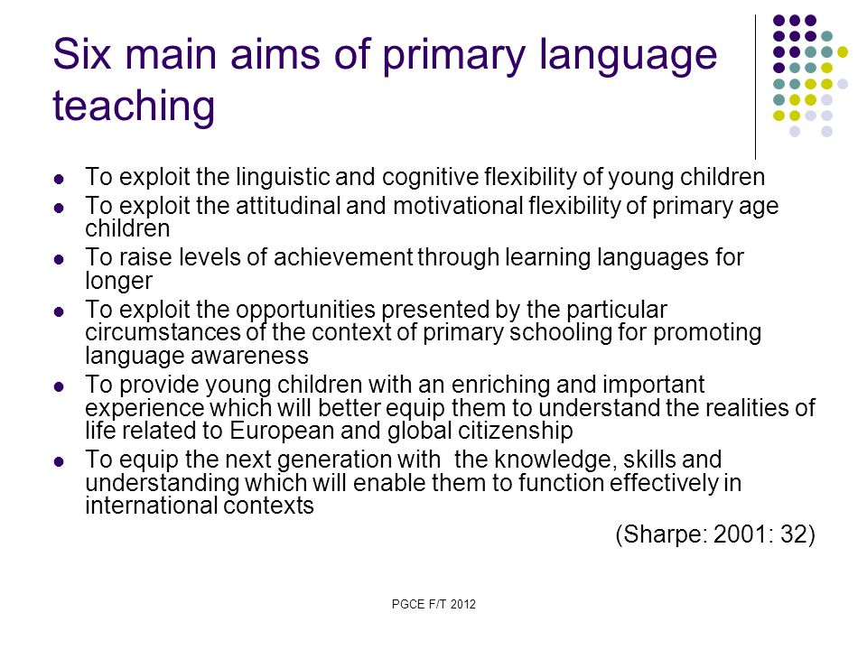 PGCE F/T 2012 Six main aims of primary language teaching To exploit the linguistic and cognitive flexibility of young children To exploit the attitudinal and motivational flexibility of primary age children To raise levels of achievement through learning languages for longer To exploit the opportunities presented by the particular circumstances of the context of primary schooling for promoting language awareness To provide young children with an enriching and important experience which will better equip them to understand the realities of life related to European and global citizenship To equip the next generation with the knowledge, skills and understanding which will enable them to function effectively in international contexts (Sharpe: 2001: 32)