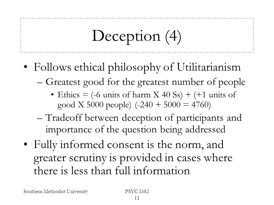 Southern Methodist UniversityPSYC 3382 11 Deception (4) Follows ethical philosophy of Utilitarianism –Greatest good for the greatest number of people