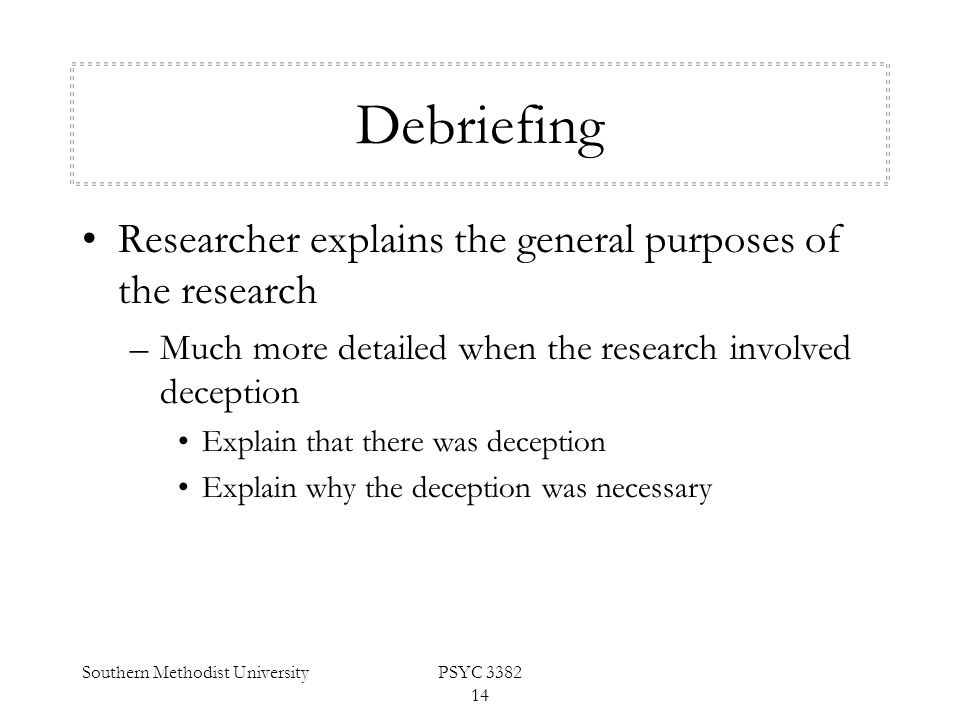 Southern Methodist UniversityPSYC 3382 14 Debriefing Researcher explains the general purposes of the research –Much more detailed when the research in