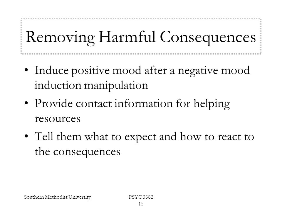 Southern Methodist UniversityPSYC 3382 15 Removing Harmful Consequences Induce positive mood after a negative mood induction manipulation Provide cont