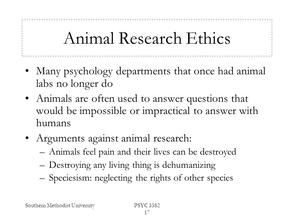 Southern Methodist UniversityPSYC 3382 17 Animal Research Ethics Many psychology departments that once had animal labs no longer do Animals are often