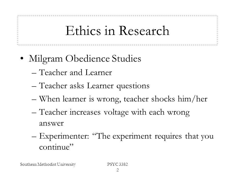 Southern Methodist UniversityPSYC 3382 2 Ethics in Research Milgram Obedience Studies –Teacher and Learner –Teacher asks Learner questions –When learn