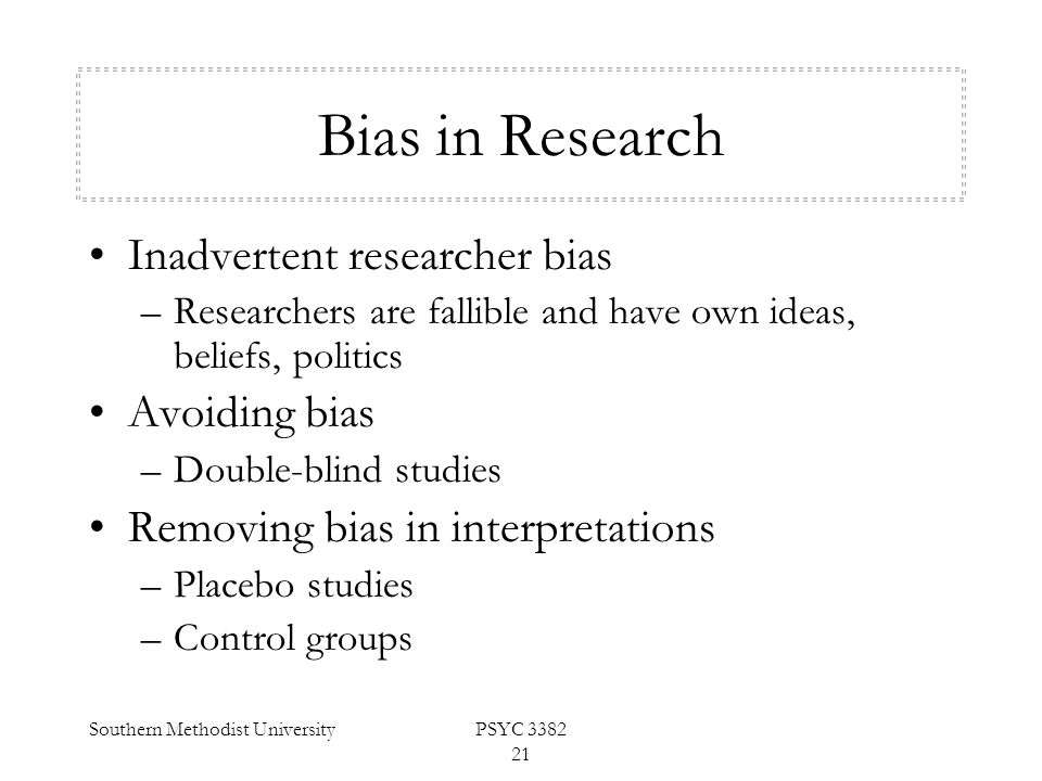 Southern Methodist UniversityPSYC 3382 21 Bias in Research Inadvertent researcher bias –Researchers are fallible and have own ideas, beliefs, politics