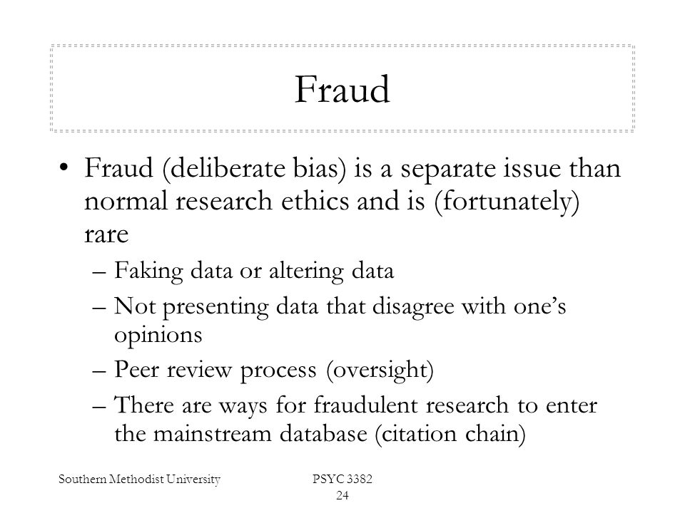 Southern Methodist UniversityPSYC 3382 24 Fraud Fraud (deliberate bias) is a separate issue than normal research ethics and is (fortunately) rare –Fak