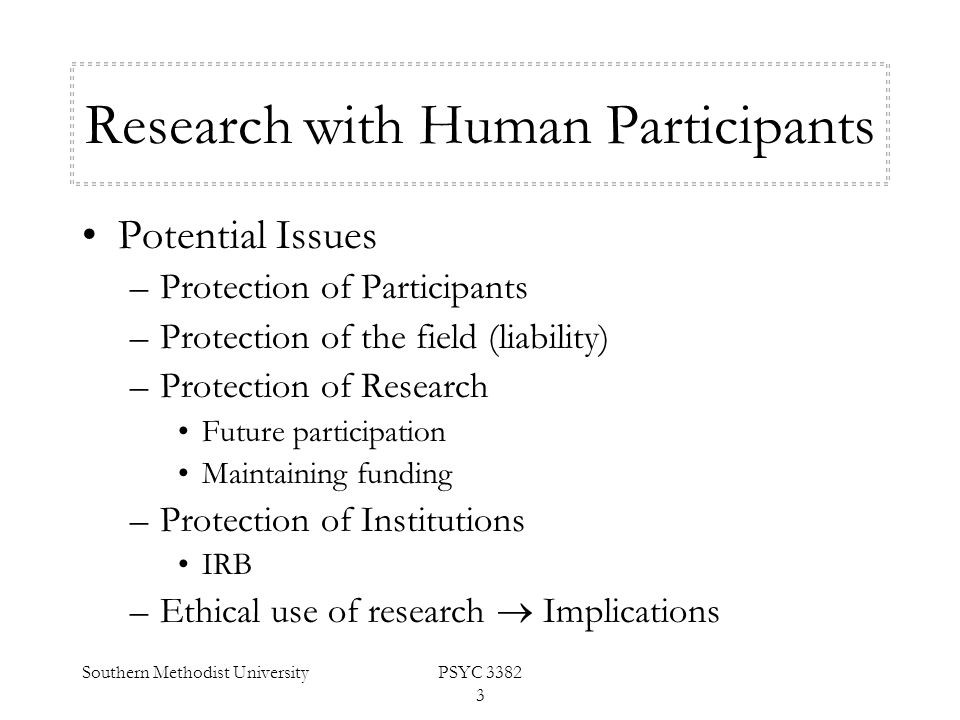 Southern Methodist UniversityPSYC 3382 3 Research with Human Participants Potential Issues –Protection of Participants –Protection of the field (liabi