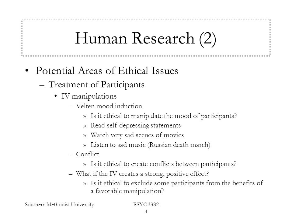 Southern Methodist UniversityPSYC 3382 4 Human Research (2) Potential Areas of Ethical Issues –Treatment of Participants IV manipulations –Velten mood