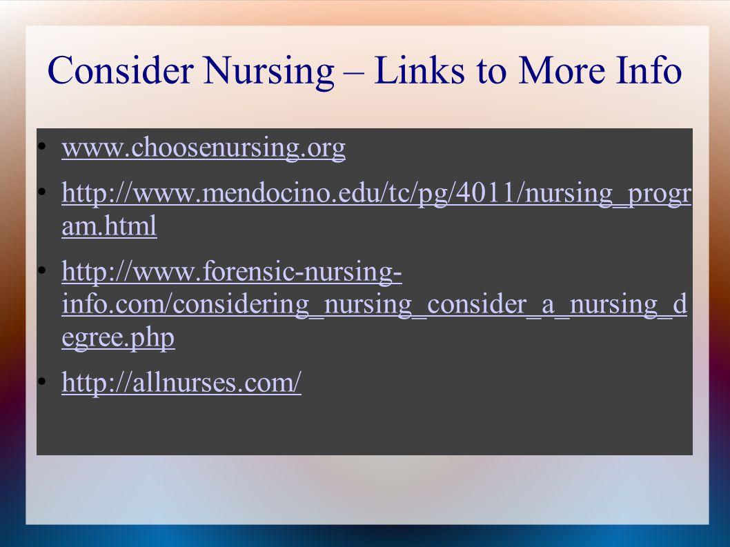 Consider Nursing – Links to More Info www.choosenursing.org http://www.mendocino.edu/tc/pg/4011/nursing_progr am.html http://www.mendocino.edu/tc/pg/4011/nursing_progr am.html http://www.forensic-nursing- info.com/considering_nursing_consider_a_nursing_d egree.php http://www.forensic-nursing- info.com/considering_nursing_consider_a_nursing_d egree.php http://allnurses.com/