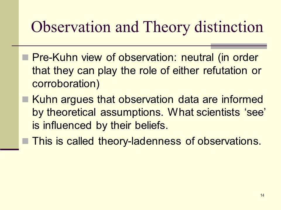 14 Observation and Theory distinction Pre-Kuhn view of observation: neutral (in order that they can play the role of either refutation or corroboration) Kuhn argues that observation data are informed by theoretical assumptions.