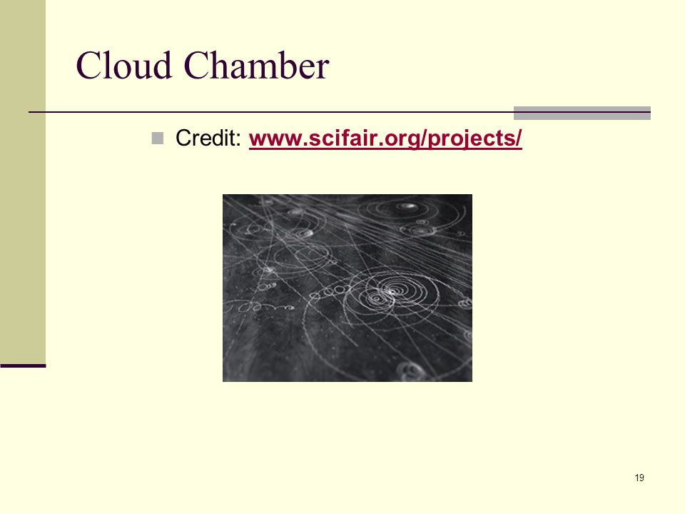 19 Cloud Chamber Credit: www.scifair.org/projects/www.scifair.org/projects/
