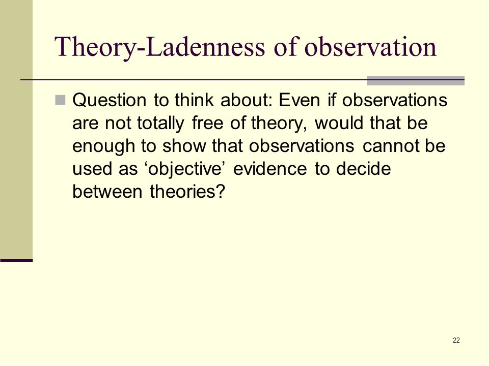 22 Theory-Ladenness of observation Question to think about: Even if observations are not totally free of theory, would that be enough to show that observations cannot be used as 'objective' evidence to decide between theories