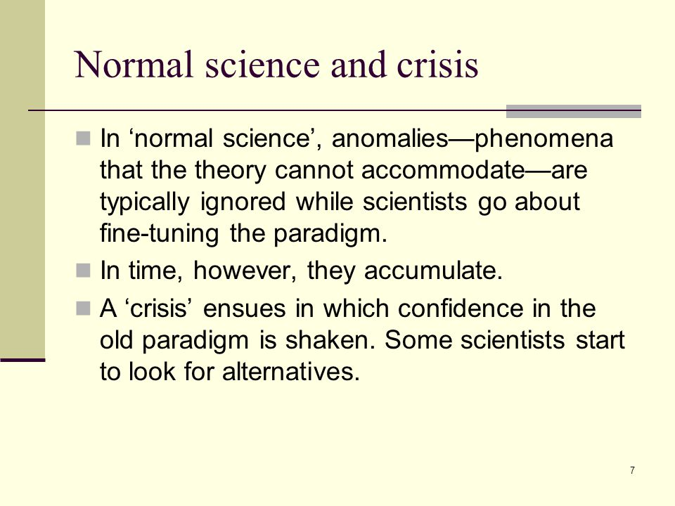 7 Normal science and crisis In 'normal science', anomalies—phenomena that the theory cannot accommodate—are typically ignored while scientists go about fine-tuning the paradigm.