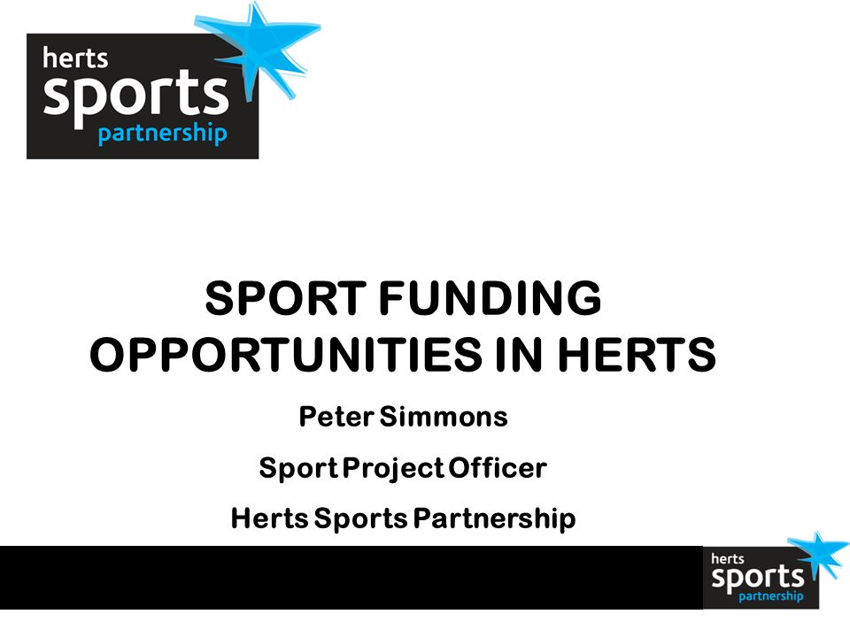 SPORT FUNDING OPPORTUNITIES IN HERTS Peter Simmons Sport Project Officer Herts Sports Partnership