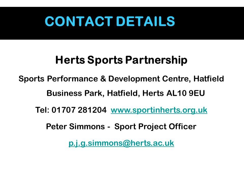 CONTACT DETAILS Herts Sports Partnership Sports Performance & Development Centre, Hatfield Business Park, Hatfield, Herts AL10 9EU Tel: 01707 281204 www.sportinherts.org.ukwww.sportinherts.org.uk Peter Simmons - Sport Project Officer p.j.g.simmons@herts.ac.uk