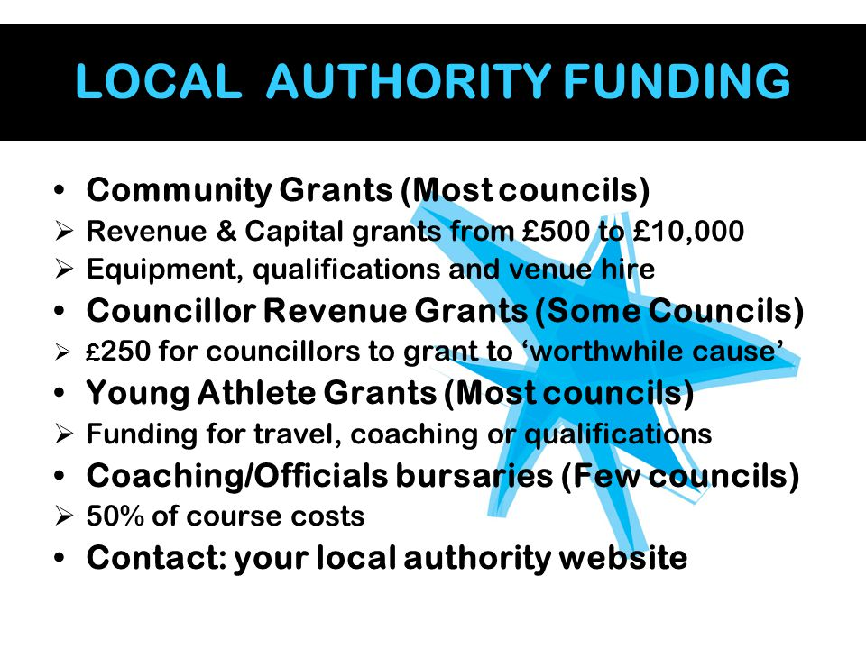 LOCAL AUTHORITY FUNDING Community Grants (Most councils)  Revenue & Capital grants from £500 to £10,000  Equipment, qualifications and venue hire Co