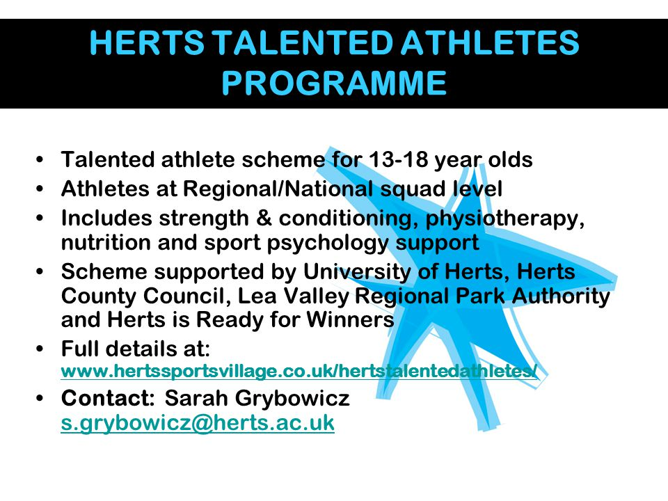 HERTS TALENTED ATHLETES PROGRAMME Talented athlete scheme for 13-18 year olds Athletes at Regional/National squad level Includes strength & conditioni