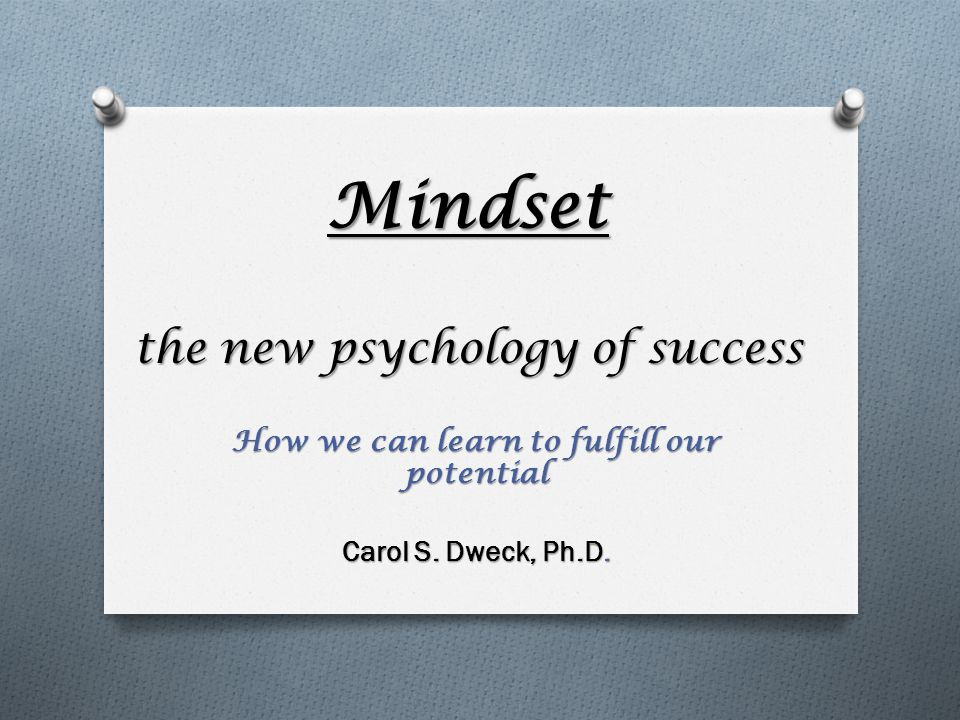 Mindset the new psychology of success How we can learn to fulfill our potential Carol S. Dweck, Ph.D.