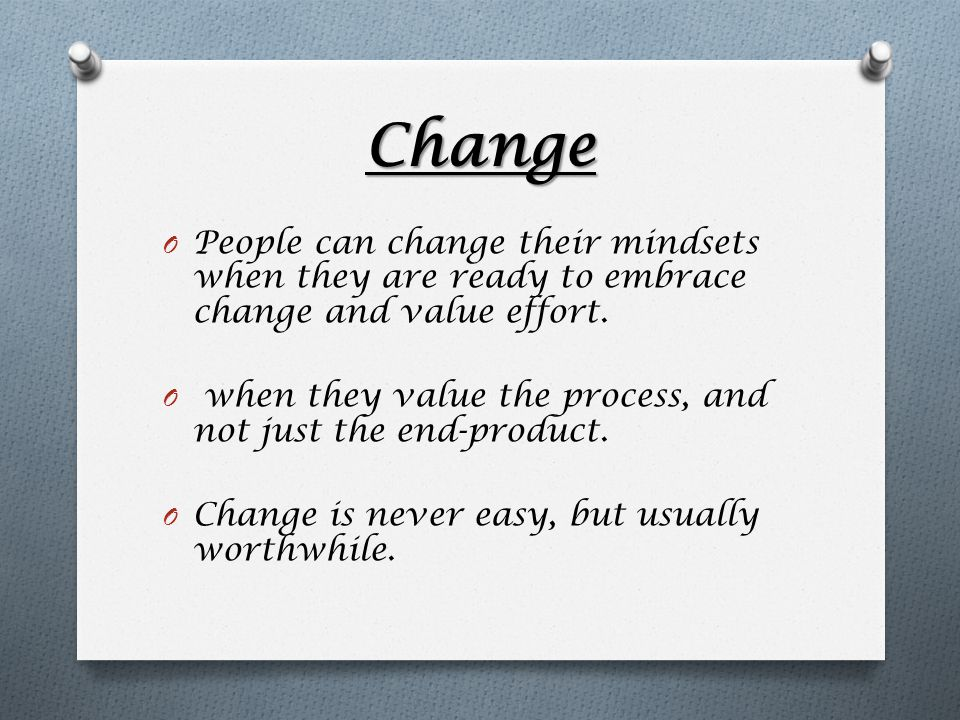 Change O People can change their mindsets when they are ready to embrace change and value effort. O when they value the process, and not just the end-