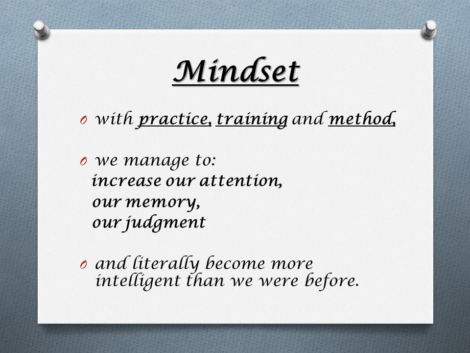 Mindset O with practice, training and method, O we manage to: increase our attention, our memory, our judgment O and literally become more intelligent