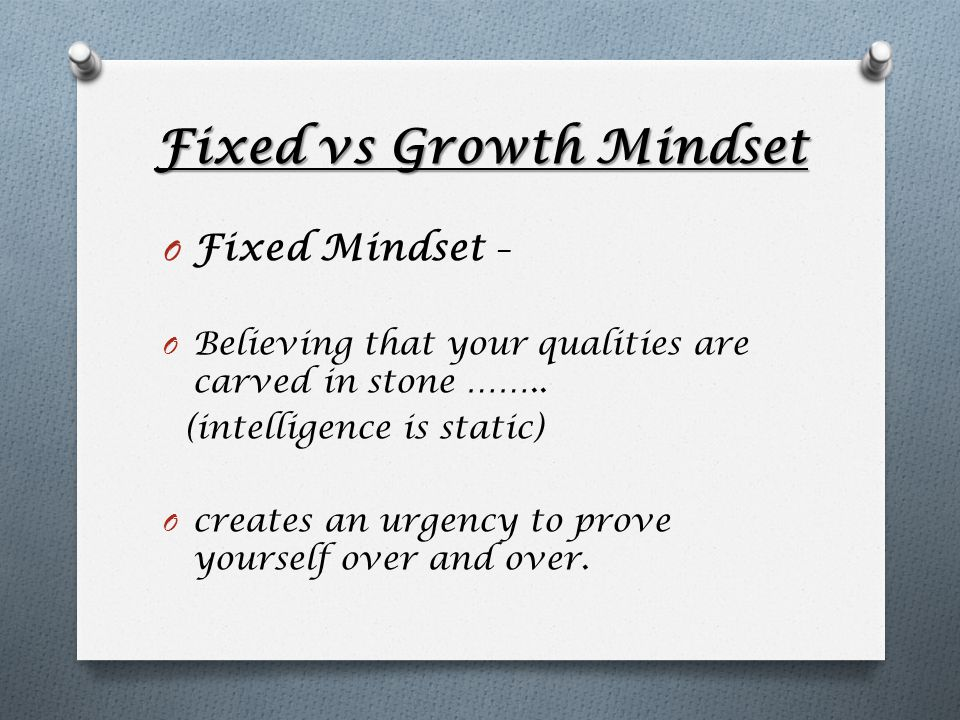 Fixed vs Growth Mindset O Fixed Mindset – O Believing that your qualities are carved in stone …….. (intelligence is static) O creates an urgency to pr