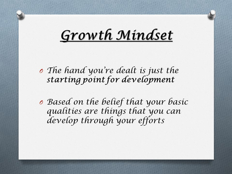 Growth Mindset O The hand you're dealt is just the starting point for development O Based on the belief that your basic qualities are things that you can develop through your efforts