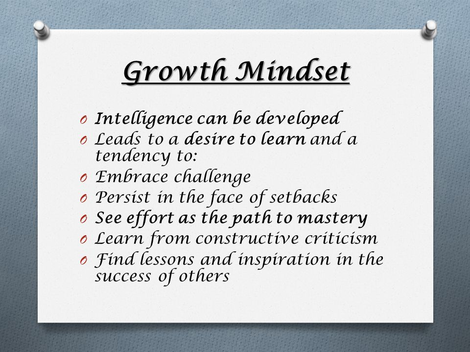 Growth Mindset O Intelligence can be developed O Leads to a desire to learn and a tendency to: O Embrace challenge O Persist in the face of setbacks O See effort as the path to mastery O Learn from constructive criticism O Find lessons and inspiration in the success of others