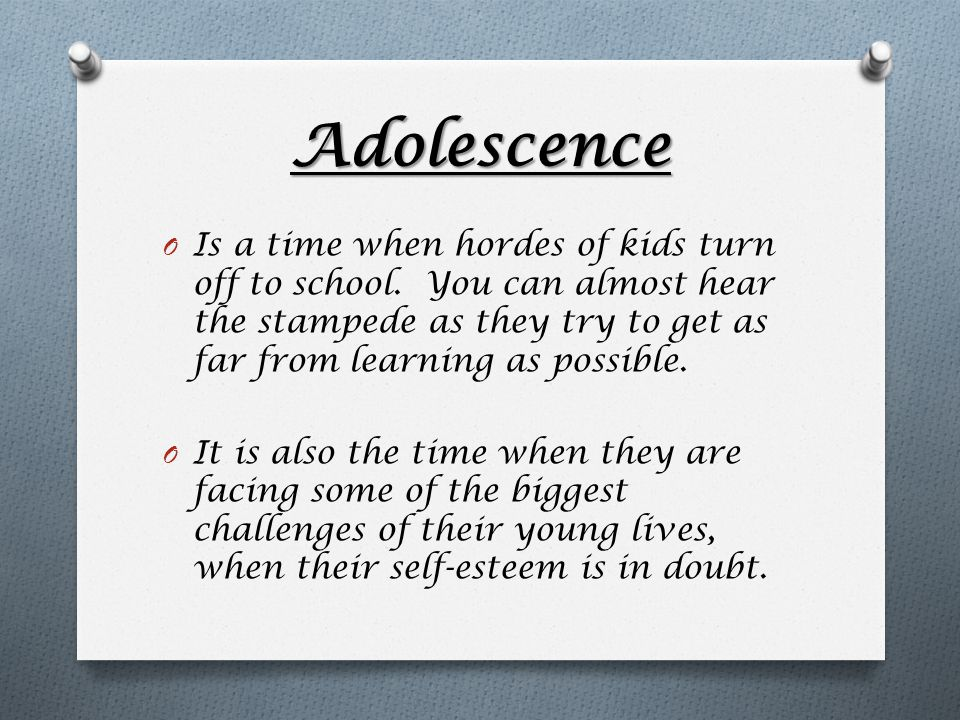 Adolescence O Is a time when hordes of kids turn off to school.