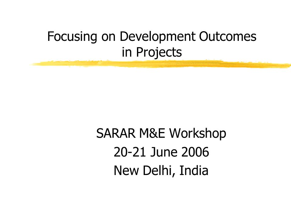 Focusing on Development Outcomes in Projects SARAR M&E Workshop 20-21 June 2006 New Delhi, India