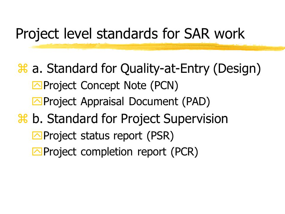 Project level standards for SAR work z a. Standard for Quality-at-Entry (Design) yProject Concept Note (PCN) yProject Appraisal Document (PAD) z b. St