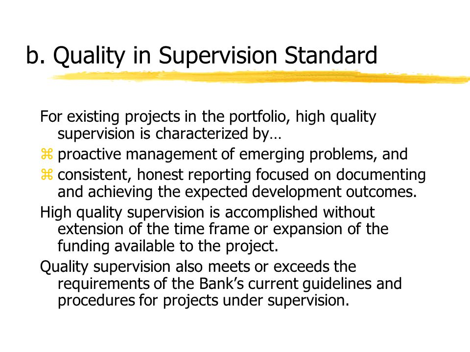 b. Quality in Supervision Standard For existing projects in the portfolio, high quality supervision is characterized by… zproactive management of emer