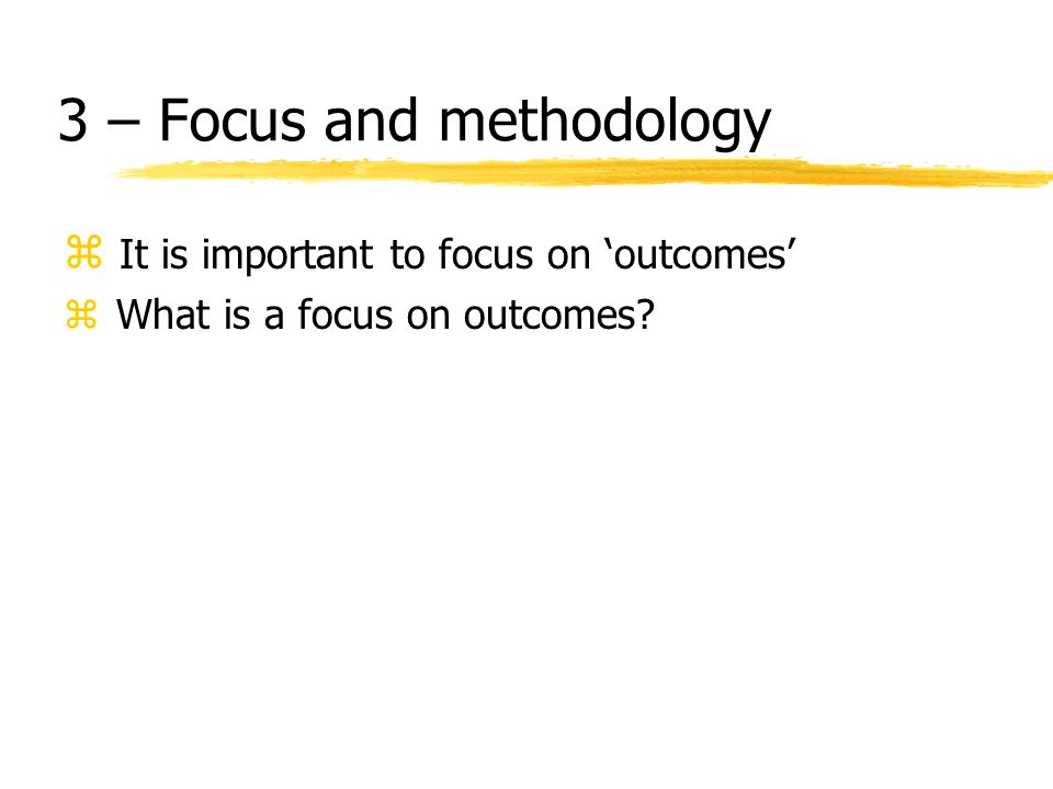3 – Focus and methodology z It is important to focus on 'outcomes' z What is a focus on outcomes?