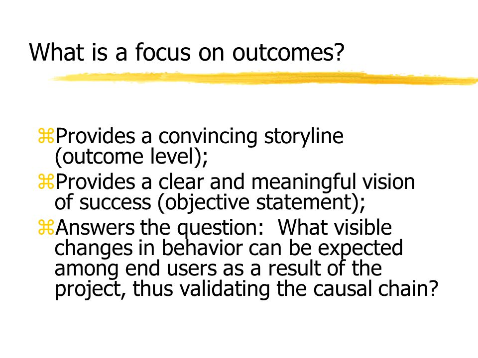 What is a focus on outcomes? zProvides a convincing storyline (outcome level); zProvides a clear and meaningful vision of success (objective statement