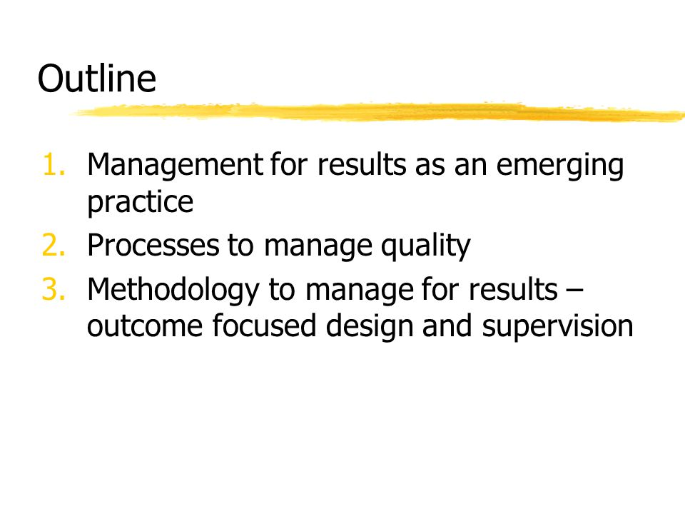 Outline 1.Management for results as an emerging practice 2.Processes to manage quality 3.Methodology to manage for results – outcome focused design an