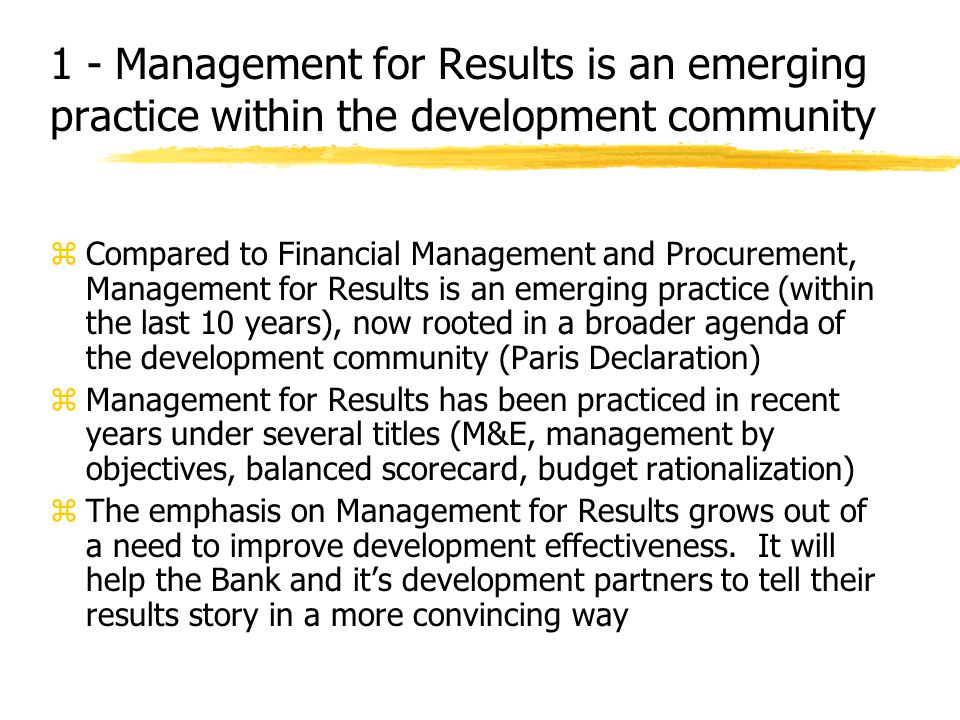 1 - Management for Results is an emerging practice within the development community zCompared to Financial Management and Procurement, Management for