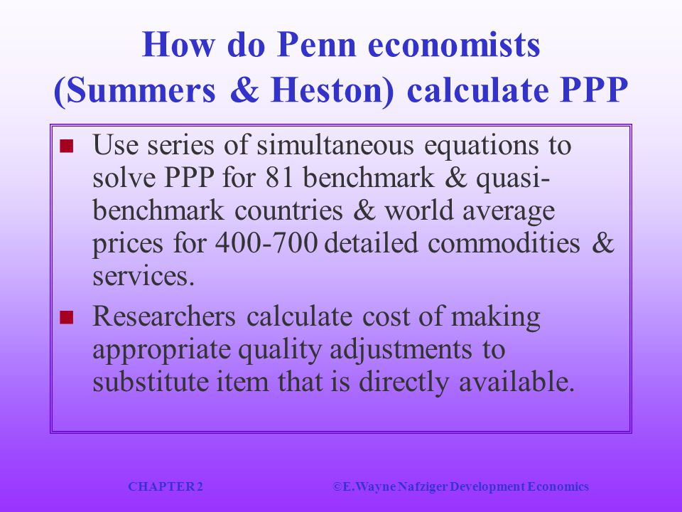 CHAPTER 2©E.Wayne Nafziger Development Economics How do Penn economists (Summers & Heston) calculate PPP Use series of simultaneous equations to solve