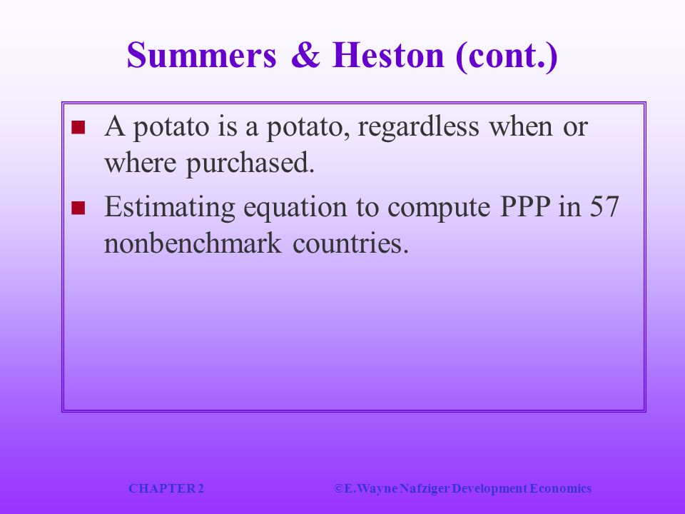 CHAPTER 2©E.Wayne Nafziger Development Economics Summers & Heston (cont.) A potato is a potato, regardless when or where purchased. Estimating equatio