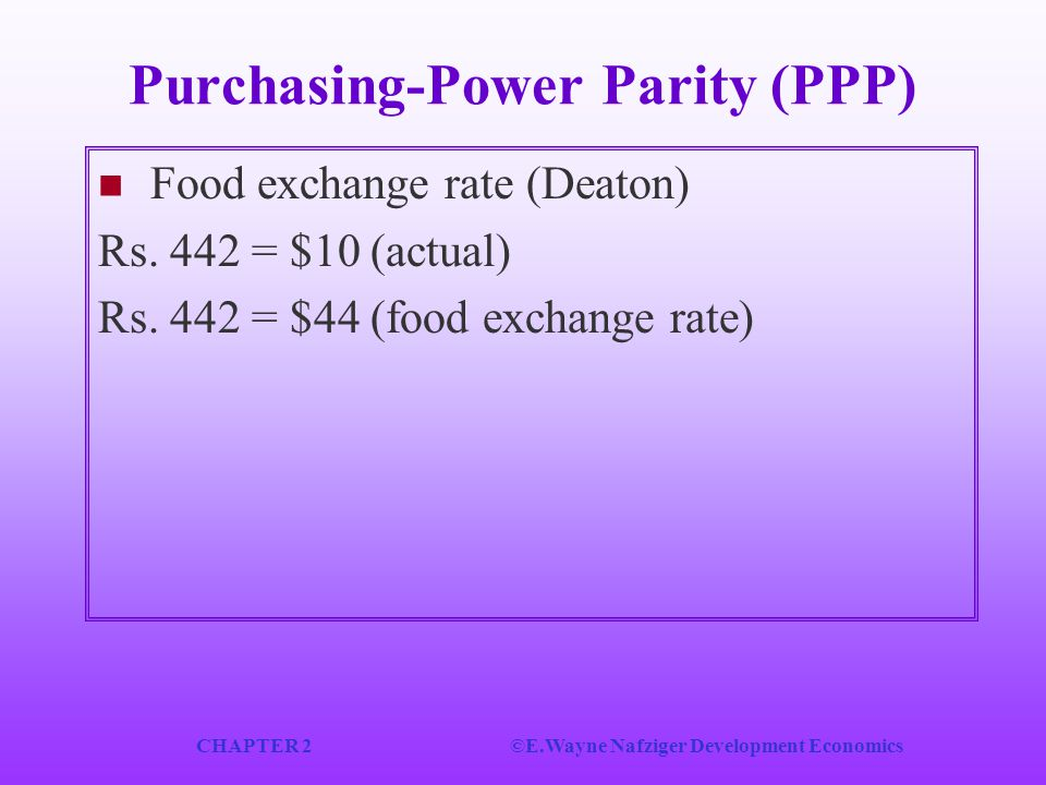 CHAPTER 2©E.Wayne Nafziger Development Economics Purchasing-Power Parity (PPP) Food exchange rate (Deaton) Rs. 442 = $10 (actual) Rs. 442 = $44 (food