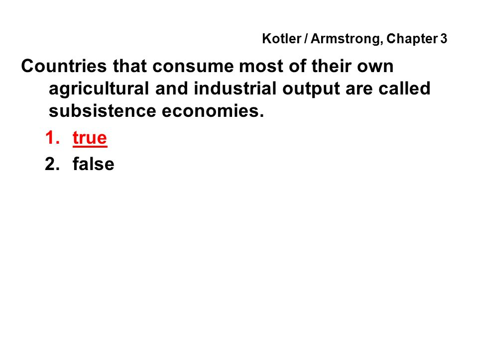 Kotler / Armstrong, Chapter 3 Countries that consume most of their own agricultural and industrial output are called subsistence economies. 1.true 2.f