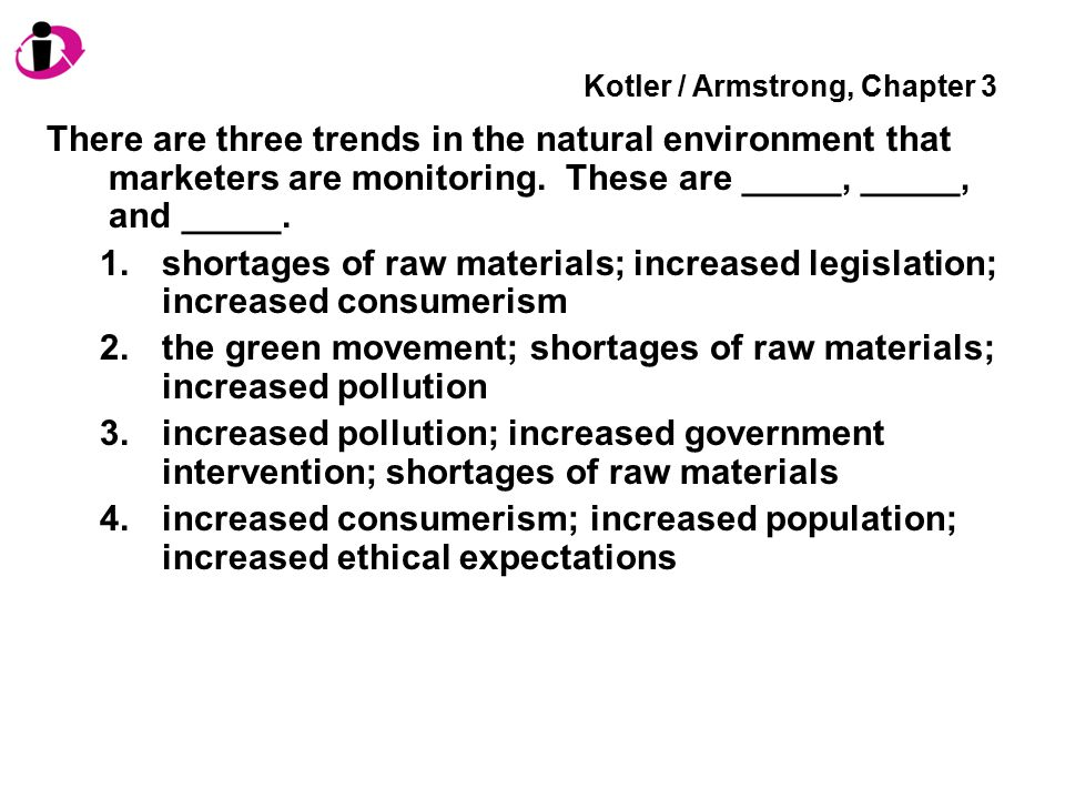 Kotler / Armstrong, Chapter 3 There are three trends in the natural environment that marketers are monitoring. These are _____, _____, and _____. 1.sh
