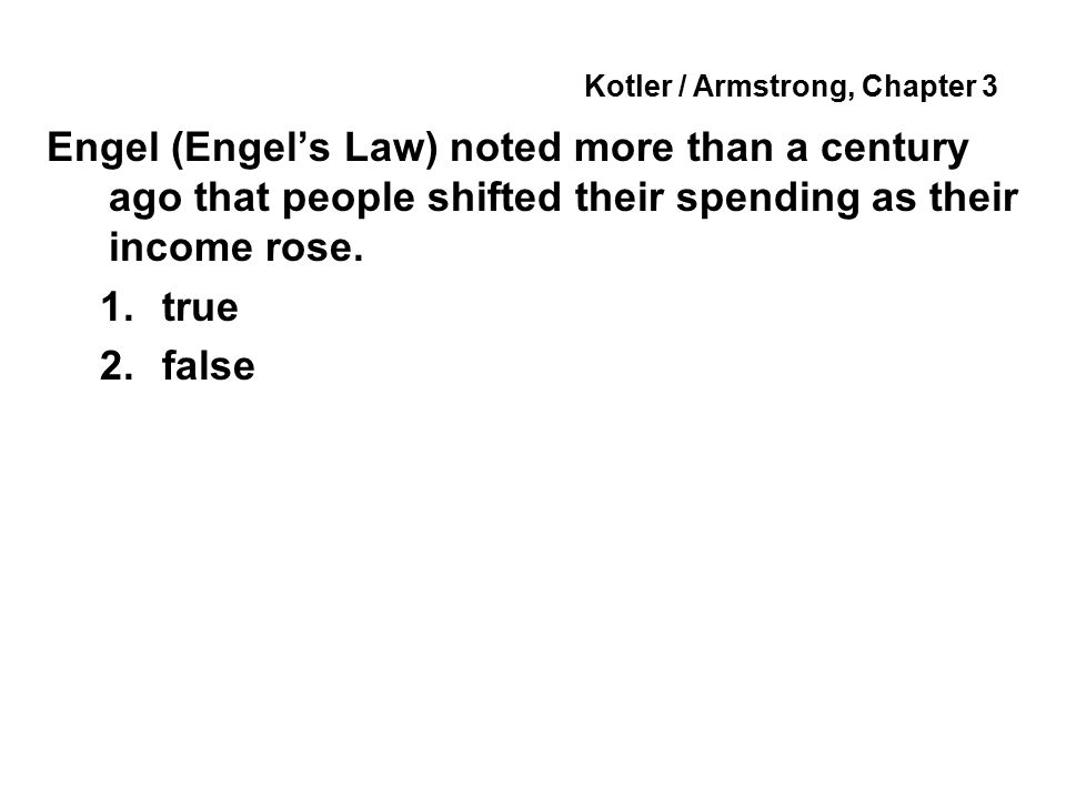 Kotler / Armstrong, Chapter 3 Engel (Engel's Law) noted more than a century ago that people shifted their spending as their income rose. 1.true 2.fals